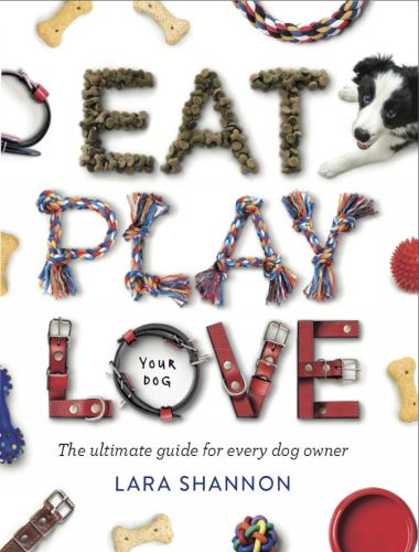 Eat, Play, Love (Your Dog), The Ultimate Guide For Every Dog Owner